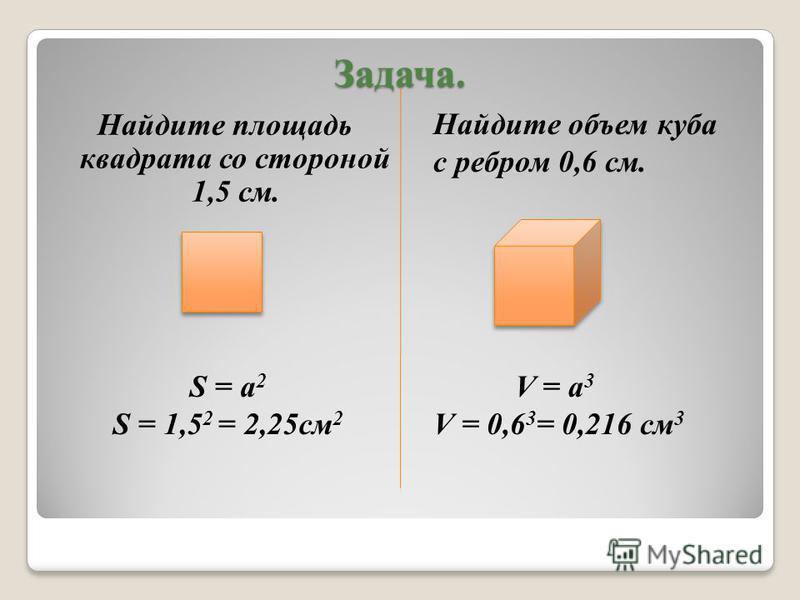 Задача. Найдите площадь квадрата со стороной 1,5 см. Найдите объем куба с ребром 0,6 см. S = а 2 S = 1,5 2 = 2,25 см 2 V = а 3 V = 0,6 3 = 0,216 см 3