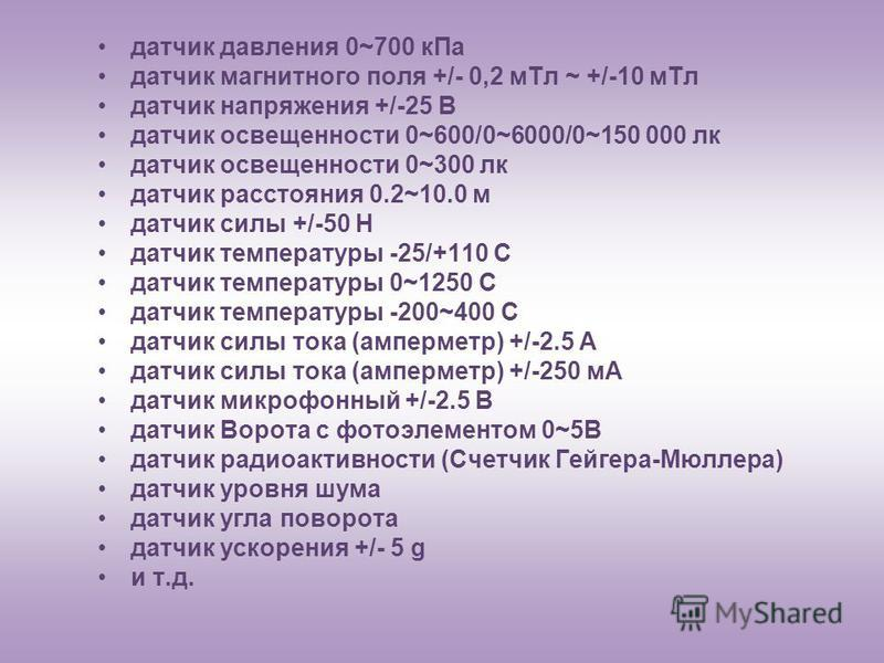 датчик давления 0~700 к Па датчик магнитного поля +/- 0,2 м Тл ~ +/-10 м Тл датчик напряжения +/-25 В датчик освещенности 0~600/0~6000/0~150 000 лк датчик освещенности 0~300 лк датчик расстояния 0.2~10.0 м датчик силы +/-50 Н датчик температуры -25/+
