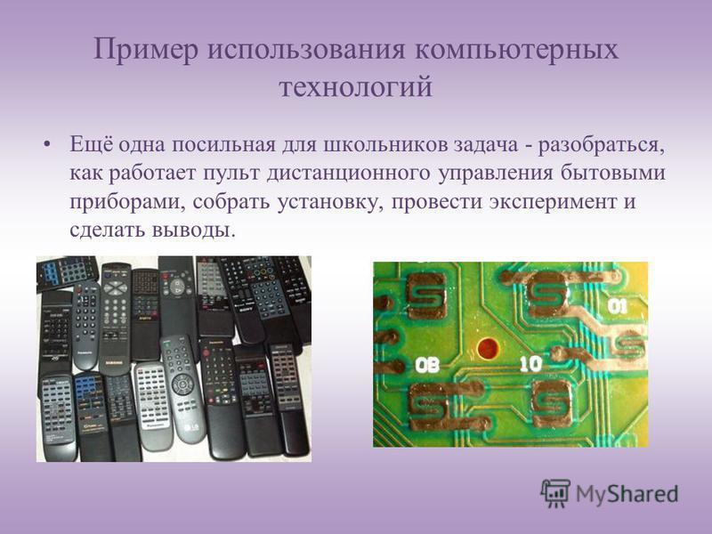 Пример использования компьютерных технологий Ещё одна посильная для школьников задача - разобраться, как работает пульт дистанционного управления бытовыми приборами, собрать установку, провести эксперимент и сделать выводы.