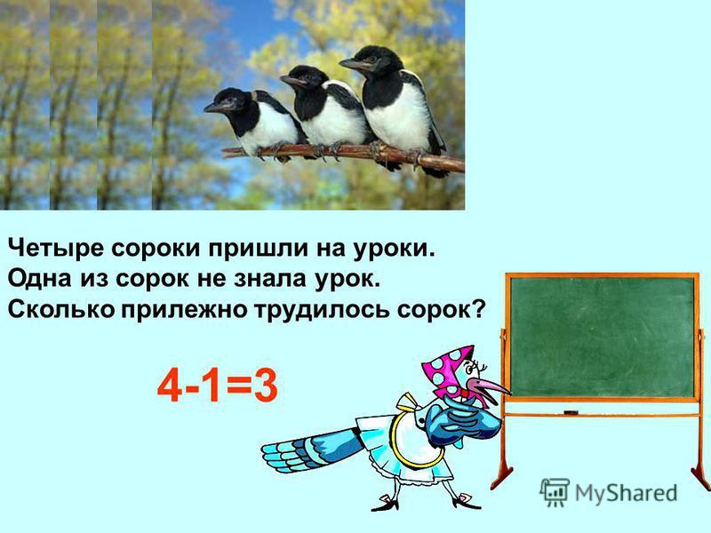 Четыре сороки пришли на уроки. Одна из сорок не знала урок. Сколько прилежно трудилось сорок? 4-1=3