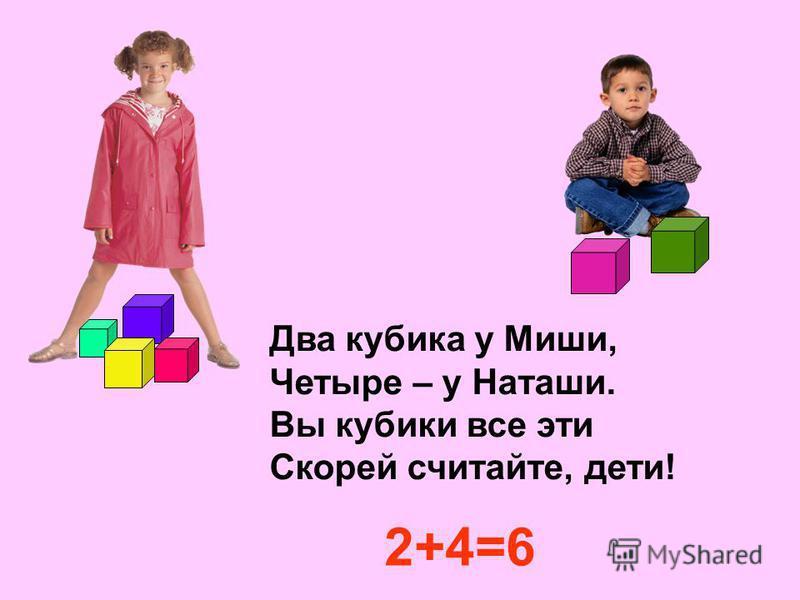 Два кубика у Миши, Четыре – у Наташи. Вы кубики все эти Скорей считайте, дети! 2+4=6