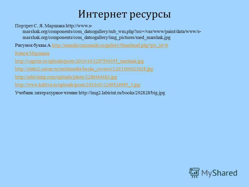 Интернет ресурсы Портрет С. Я. Маршака http://www.s- marshak.org/components/com_datsogallery/sub_wm.php?src=/var/www/paint/data/www/s- marshak.org/components/com_datsogallery/img_pictures/med_marshak.jpg Рисунок буквы А http://umniki-razumniki.ru/gal
