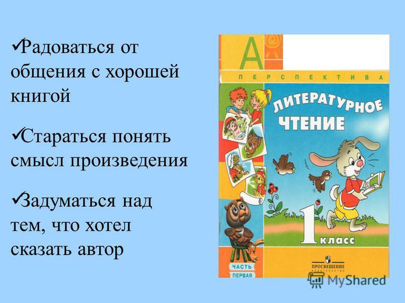 Радоваться от общения с хорошей книгой Стараться понять смысл произведения Задуматься над тем, что хотел сказать автор