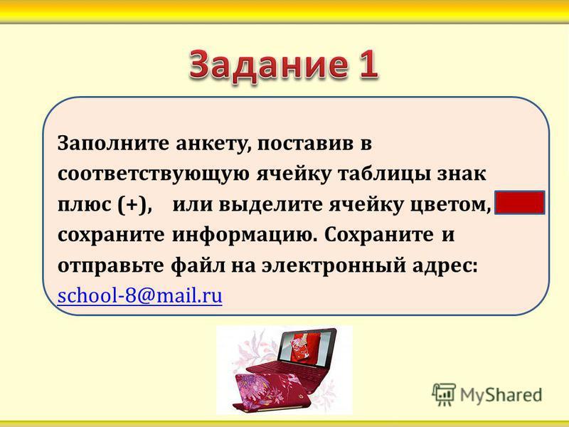 Заполните анкету, поставив в соответствующую ячейку таблицы знак плюс (+), или выделите ячейку цветом, сохраните информацию. Сохраните и отправьте файл на электронный адрес: school-8@mail.ru school-8@mail.ru