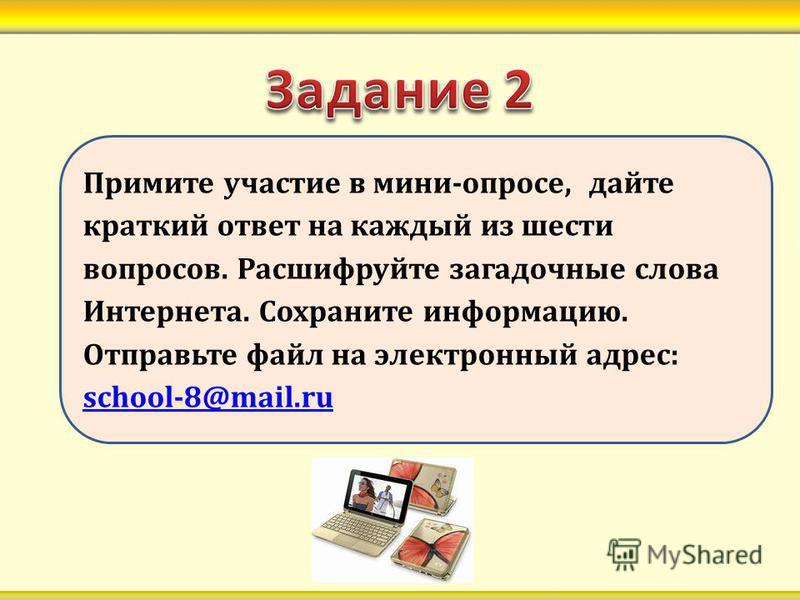 Примите участие в мини-опросе, дайте краткий ответ на каждый из шести вопросов. Расшифруйте загадочные слова Интернета. Сохраните информацию. Отправьте файл на электронный адрес: school-8@mail.ru school-8@mail.ru