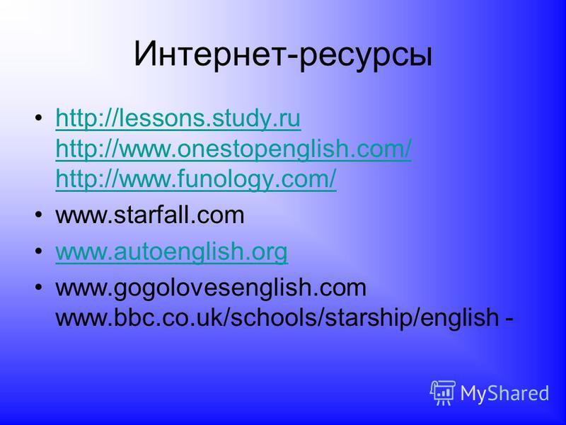 Интернет-ресурсы http://lessons.study.ru http://www.onestopenglish.com/ http://www.funology.com/ http://lessons.study.ru http://www.onestopenglish.com/ http://www.funology.com/ www.starfall.com www.autoenglish.org www.gogolovesenglish.com www.bbc.co.