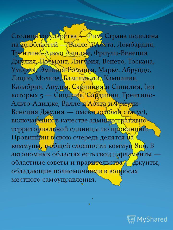 Столица государства Рим. Страна поделена на 20 областей Валле-д Аоста, Ломбардия, Трентвно-Альто Адидже, Фриули-Венеция Джулия, Пьемонт, Лигурия, Венето, Тоскана, Умбрия, Эмилия-Романья, Марке, Абруццо, Лацио, Молизе, Базиликата, Кампания, Калабрия,