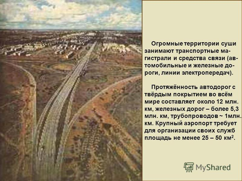 Огромные территории суши занимают транспортные магистрали и средства связи (автомобильные и железные дороги, линии электропередач). Протяжённость автодорог с твёрдым покрытием во всём мире составляет около 12 млн. км, железных дорог – более 5,3 млн.