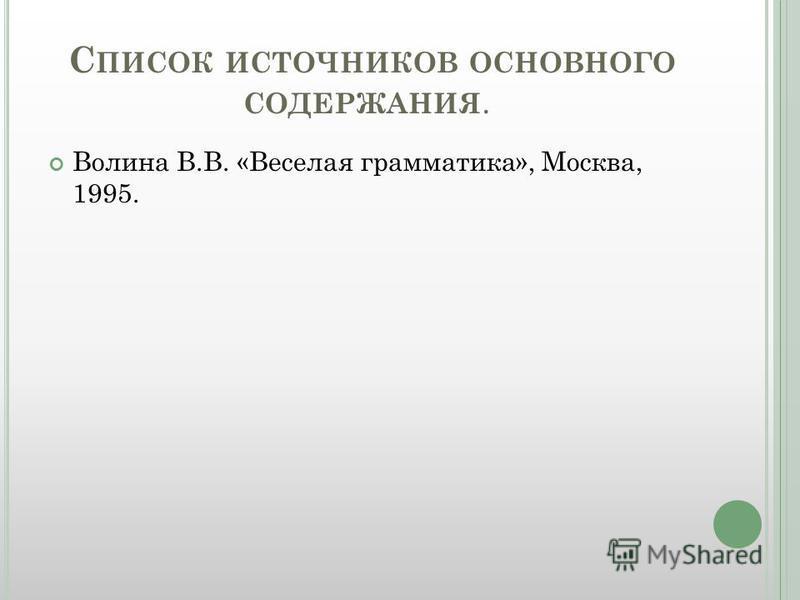 С ПИСОК ИСТОЧНИКОВ ОСНОВНОГО СОДЕРЖАНИЯ. Волина В.В. «Веселая грамматика», Москва, 1995.