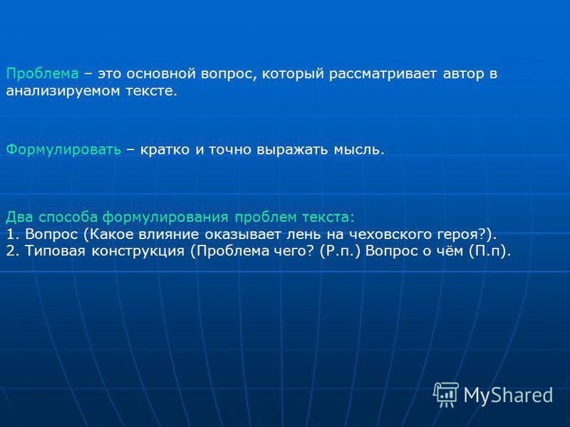 Два способа формулирования проблем текста: 1. Вопрос (Какое влияние оказывает лень на чеховского героя?). 2. Типовая конструкция (Проблема чего? (Р.п.) Вопрос о чём (П.п). Проблема – это основной вопрос, который рассматривает автор в анализируемом те