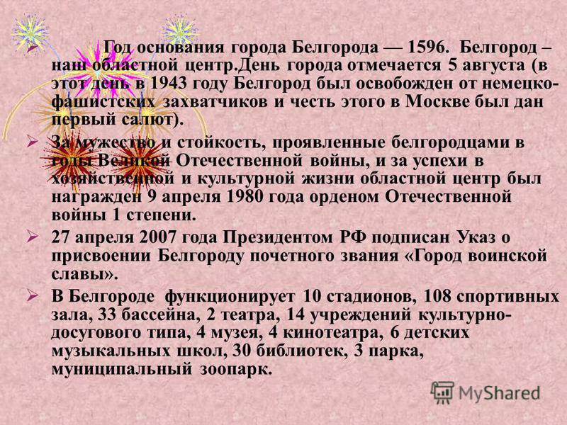 Год основания города Белгорода 1596. Белгород – наш областной центр. День города отмечается 5 августа ( в этот день в 1943 году Белгород был освобожден от немецко - фашистских захватчиков и честь этого в Москве был дан первый салют ). За мужество и с