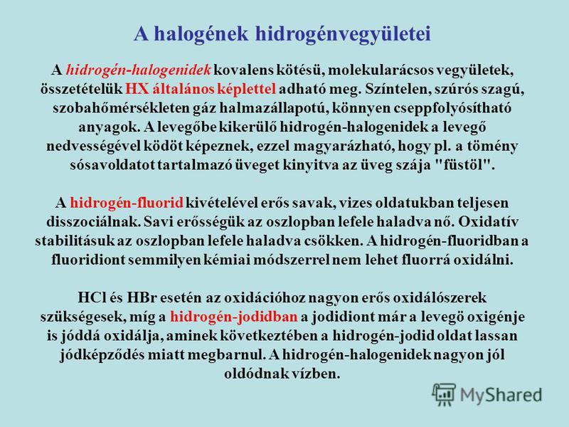 A halogének hidrogénvegyületei A hidrogén-halogenidek kovalens kötésü, molekularácsos vegyületek, összetételük HX általános képlettel adható meg. Színtelen, szúrós szagú, szobahőmérsékleten gáz halmazállapotú, könnyen cseppfolyósítható anyagok. A lev