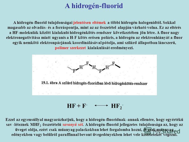 A hidrogén-fluorid A hidrogén-fluorid tulajdonságai jelentősen eltémek a többi hidrogén-halogenidtől. Sokkal magasabb az olvadás- és a forráspontja, mint az az összetétel alapján várható volna. Ez az eltérés a HF-molekulák között kialakuló hidrogénkö