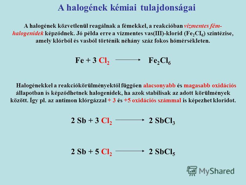 A halogének kémiai tulajdonságai Fe + 3 Cl 2 Fe 2 Cl 6 2 Sb + 3 Cl 2 2 SbCl 3 A halogének közvetlenül reagálnak a fémekkel, a reakcióban vízmentes fém- halogenidek képződnek. Jó példa erre a vízmentes vas(III)-klorid (Fe 2 CI 6 ) szintézise, amely kl