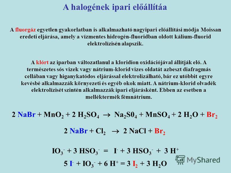 A halogének ipari előállítáa 2 NaBr + MnO 2 + 2 H 2 SO 4 Na 2 S0 4 + MnSO 4 + 2 H 2 O + Br 2 2 NaBr + Cl 2 2 NaCl + Br 2 A klórt az iparban változatlanul a kloridion oxidációjával állítják elő. A természetes sós vizek vagy nátrium-klorid vizes oldatá