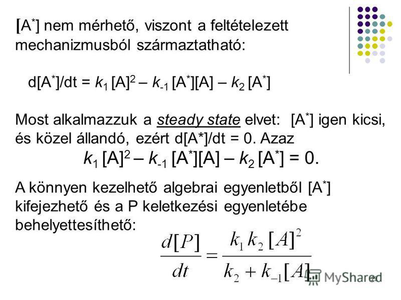 29 [ A * ] nem mérhető, viszont a feltételezett mechanizmusból származtatható: d[A * ]/dt = k 1 [A] 2 – k -1 [A * ][A] – k 2 [A * ] Most alkalmazzuk a steady state elvet: [A * ] igen kicsi, és közel állandó, ezért d[A*]/dt = 0. Azaz k 1 [A] 2 – k -1