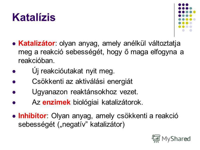 32 Katalízis Katalizátor: olyan anyag, amely anélkül változtatja meg a reakció sebességét, hogy ő maga elfogyna a reakcióban. Új reakcióutakat nyit meg. Csökkenti az aktiválási energiát Ugyanazon reaktánsokhoz vezet. Az enzimek biológiai katalizátoro