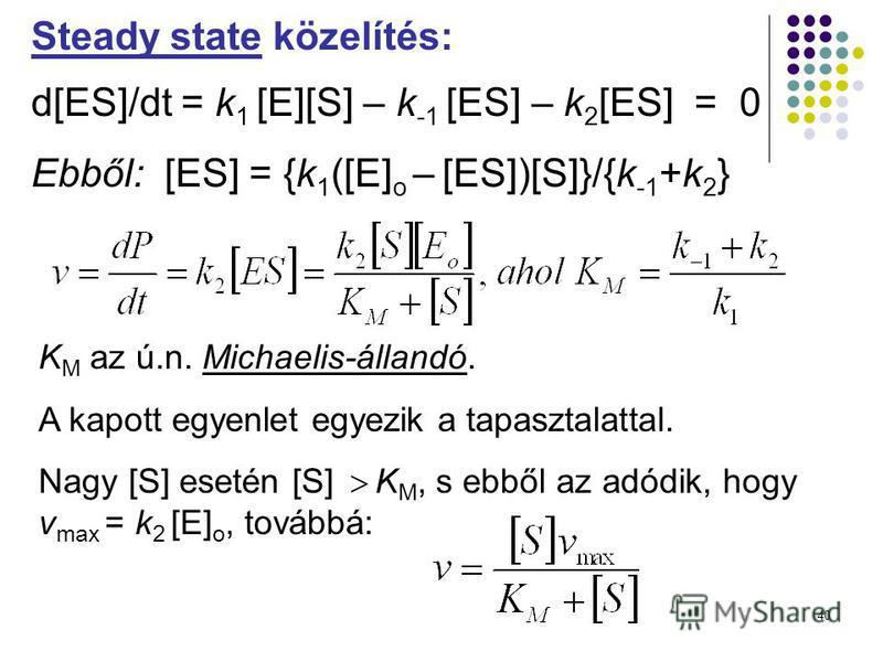40 Steady state közelítés: d[ES]/dt = k 1 [E][S] – k -1 [ES] – k 2 [ES] = 0 Ebből: [ES] = {k 1 ([E] o – [ES])[S]}/{k -1 +k 2 } K M az ú.n. Michaelis-állandó. A kapott egyenlet egyezik a tapasztalattal. Nagy [S] esetén [S] K M, s ebből az adódik, hogy