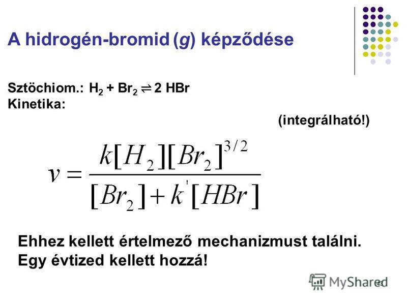 43 A hidrogén-bromid (g) képződése Sztöchiom.:H 2 + Br 2 2 HBr Kinetika: (integrálható!) Ehhez kellett értelmező mechanizmust találni. Egy évtized kellett hozzá!