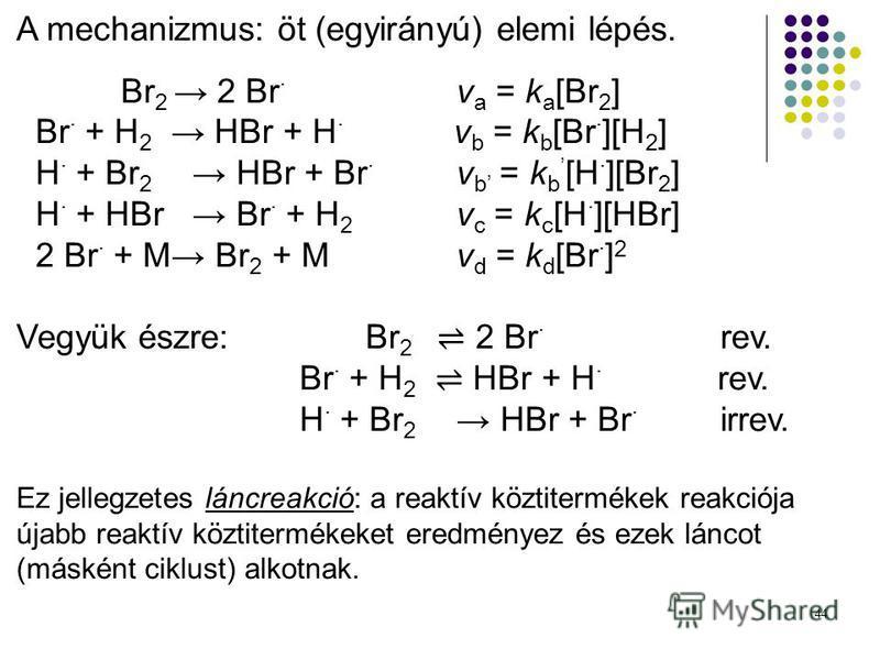 44 A mechanizmus: öt (egyirányú) elemi lépés. Br 2 2 Br · v a = k a [Br 2 ] Br · + H 2 HBr + H · v b = k b [Br · ][H 2 ] H · + Br 2 HBr + Br · v b = k b [H · ][Br 2 ] H · + HBr Br · + H 2 v c = k c [H · ][HBr] 2 Br · + M Br 2 + Mv d = k d [Br · ] 2 V