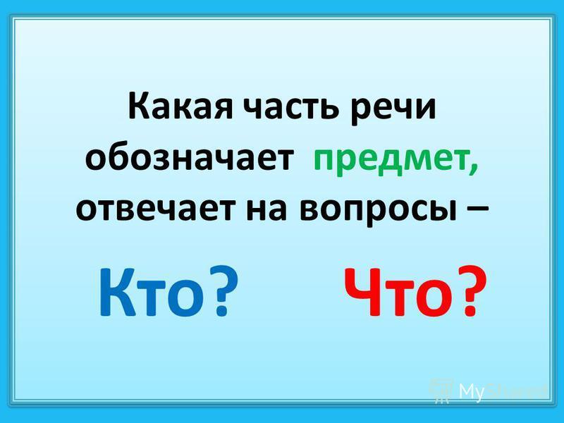 Какая часть речи обозначает предмет, отвечает на вопросы – Кто? Что?