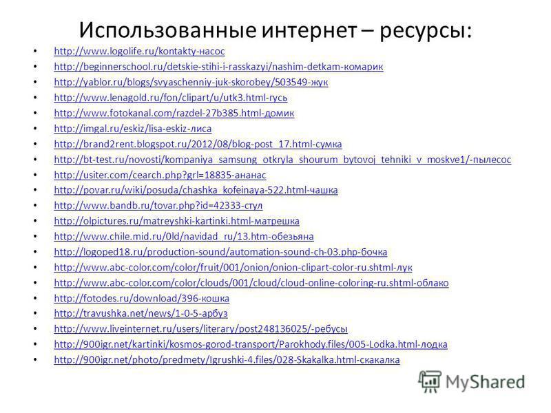 Использованные интернет – ресурсы: http://www.logolife.ru/kontakty-насос http://beginnerschool.ru/detskie-stihi-i-rasskazyi/nashim-detkam-комарик http://yablor.ru/blogs/svyaschenniy-juk-skorobey/503549-жук http://www.lenagold.ru/fon/clipart/u/utk3.ht
