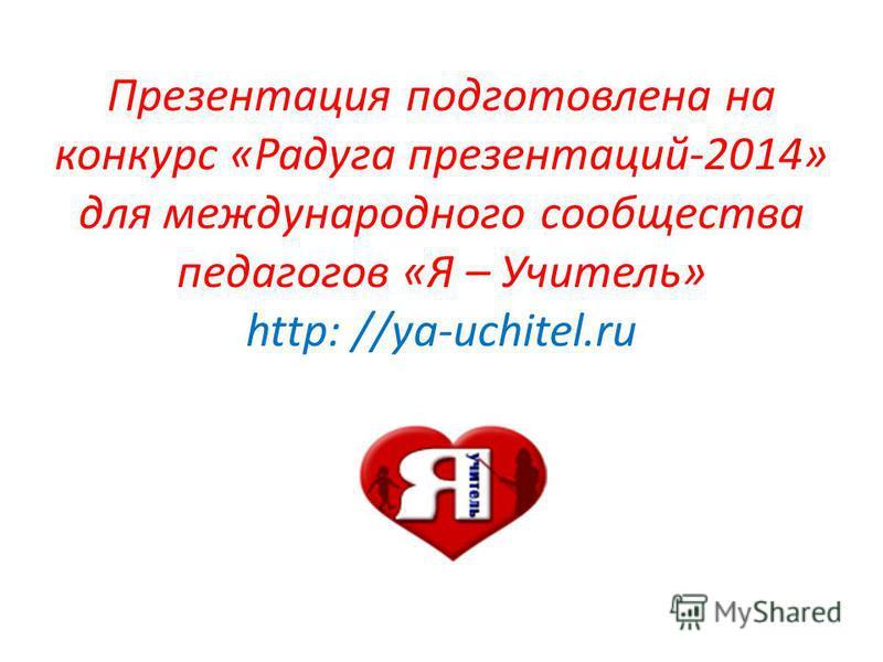 Презентация подготовлена на конкурс «Радуга презентаций-2014» для международного сообщества педагогов «Я – Учитель» http: //ya-uchitel.ru