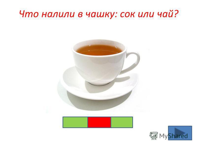 Что налили в чашку: сок или чай?