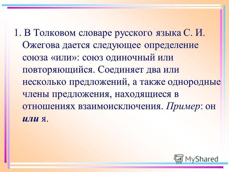 1. В Толковом словаре русского языка С. И. Ожегова дается следующее определение союза «или»: союз одиночный или повторяющийся. Соединяет два или несколько предложений, а также однородные члены предложения, находящиеся в отношениях взаимоисключения. П