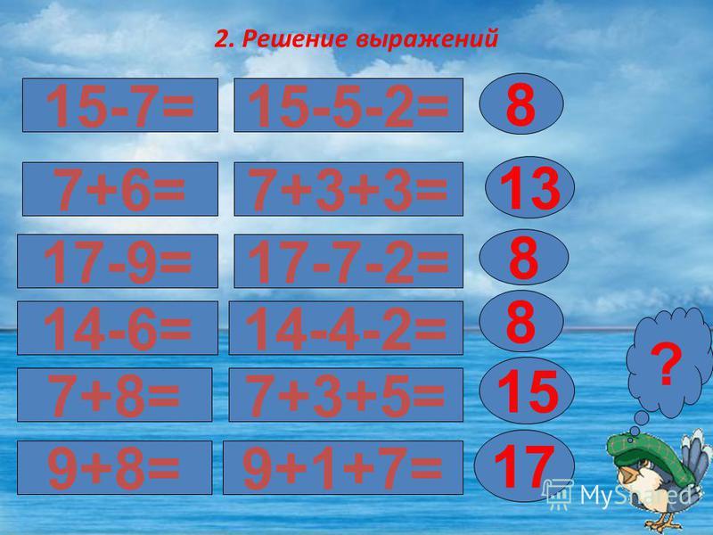 2. Решение выражений 15-7= 17-9= 7+6= 8 ? 15-5-2= 7+3+3= 13 17-7-2= 8 14-6=14-4-2= 7+8=7+3+5= 9+8=9+1+7= 8 15 17