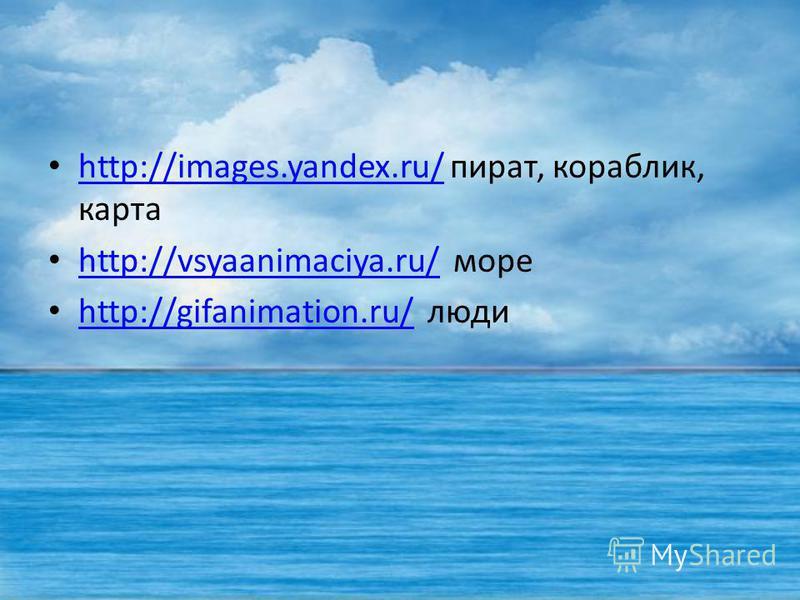 http://images.yandex.ru/ пират, кораблик, карта http://images.yandex.ru/ http://vsyaanimaciya.ru/ море http://vsyaanimaciya.ru/ http://gifanimation.ru/ люди http://gifanimation.ru/