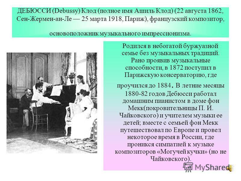 ДЕБЮССИ (Debussy) Клод (полное имя Ашиль Клод) (22 августа 1862, Сен-Жермен-ан-Ле 25 марта 1918, Париж), французский композитор, основоположник музыкального импрессионизма. Родился в небогатой буржуазной семье без музыкальных традиций. Рано проявив м