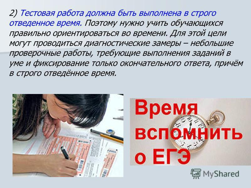 2) Тестовая работа должна быть выполнена в строго отведенное время. Поэтому нужно учить обучающихся правильно ориентироваться во времени. Для этой цели могут проводиться диагностические замеры – небольшие проверочные работы, требующие выполнения зада
