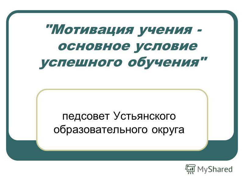 Мотивация учения - основное условие успешного обучения педсовет Устьянского образовательного округа