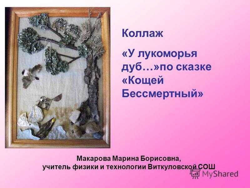 Макарова Марина Борисовна, учитель физики и технологии Виткуловской СОШ Коллаж «У лукоморья дуб…»по сказке «Кощей Бессмертный»