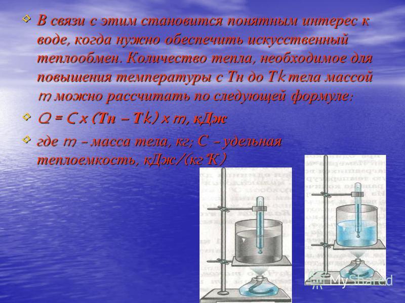 В связи с этим становится понятным интерес к воде, когда нужно обеспечить искусственный теплообмен. Количество тепла, необходимое для повышения температуры с Тн до Тk тела массой m можно рассчитать по следующей формуле: Q = C x (Тн – Тk) x m, к Дж гд