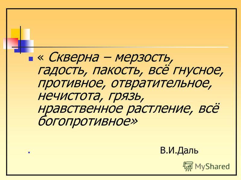 « Скверна – мерзость, гадость, пакость, всё гнусное, противное, отвратительное, нечистота, грязь, нравственное растление, всё богопротивное» В.И.Даль