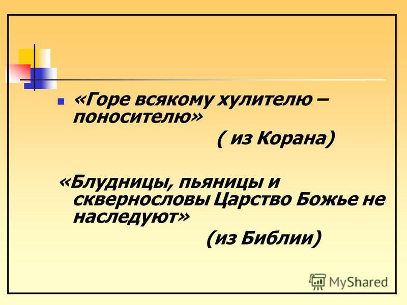 «Горе всякому хулителю – поносителю» ( из Корана) «Блудницы, пьяницы и сквернословы Царство Божье не наследуют» (из Библии)