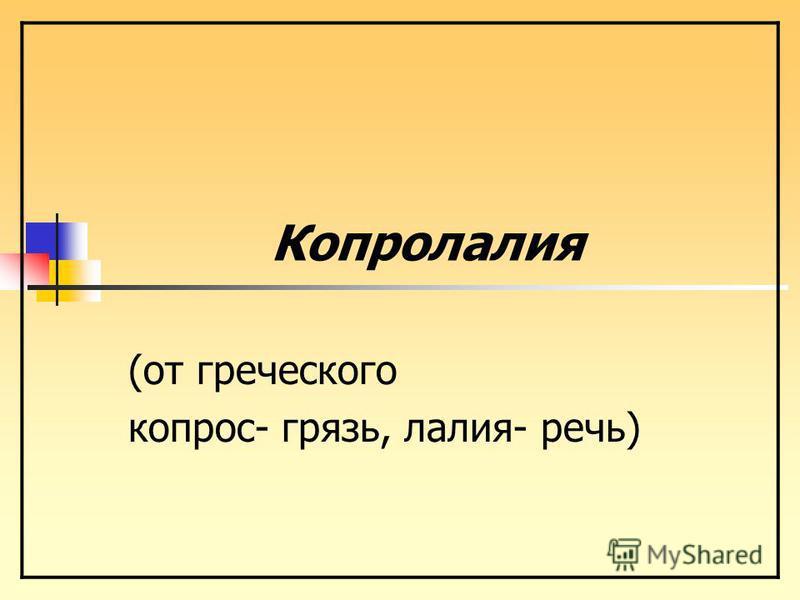 (от греческого копрос- грязь, калия- речь) Копрокалия