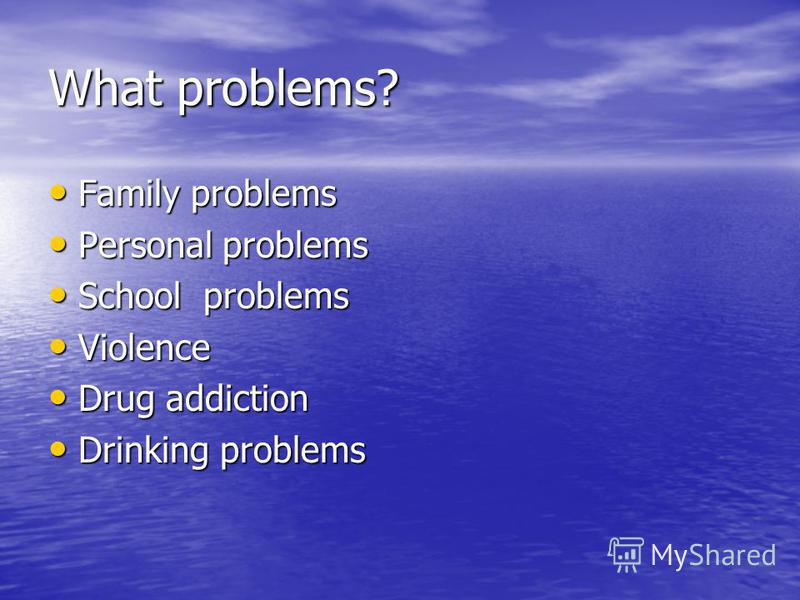 What problems? Family problems Family problems Personal problems Personal problems School problems School problems Violence Violence Drug addiction Drug addiction Drinking problems Drinking problems