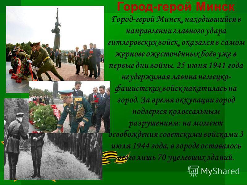 Город-герой Минск Город-герой Минск, находившийся в направлении главного удара гитлеровских войск, оказался в самом жернове ожесточённых боёв уже в первые дни войны. 25 июня 1941 года неудержимая лавина немецко- фашистских войск накатилась на город.