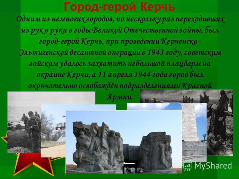 Город-герой Керчь Одним из немногих городов, по нескольку раз переходивших из рук в руки в годы Великой Отечественной войны, был город-герой Керчь, при проведении Керченско - Эльтигенской десантной операции в 1943 году, советским войскам удалось захв
