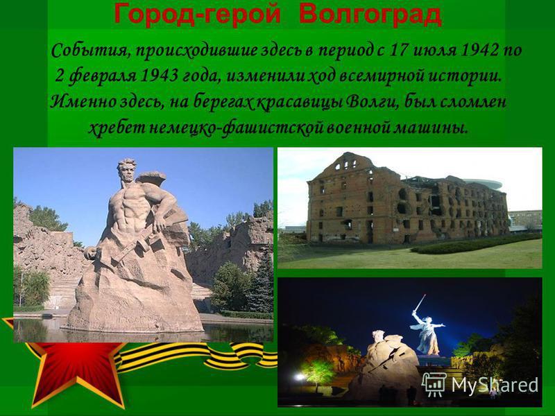 Город-герой Волгоград События, происходившие здесь в период с 17 июля 1942 по 2 февраля 1943 года, изменили ход всемирной истории. Именно здесь, на берегах красавицы Волги, был сломлен хребет немецко-фашистской военной машины.