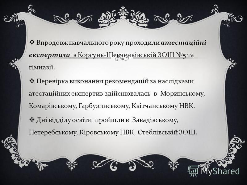 Впродовж навчального року проходили атестаційні експертизи в Корсунь - Шевченківській ЗОШ 5 та гімназії. Перевірка виконання рекомендацій за наслідками атестаційних експертиз здійснювалась в Моринському, Комарівському, Гарбузинському, Квітчанському Н