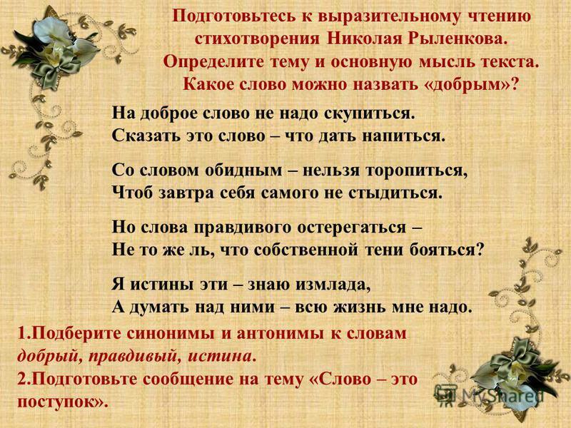 Подготовьтесь к выразительному чтению стихотворения Николая Рыленкова. Определите тему и основную мысль текста. Какое слово можно назвать «добрым»? На доброе слово не надо скупиться. Сказать это слово – что дать напиться. Со словом обидным – нельзя т