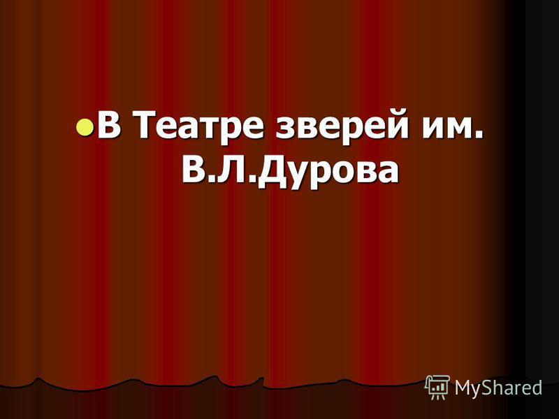 В Театре зверей им. В.Л.Дурова В Театре зверей им. В.Л.Дурова