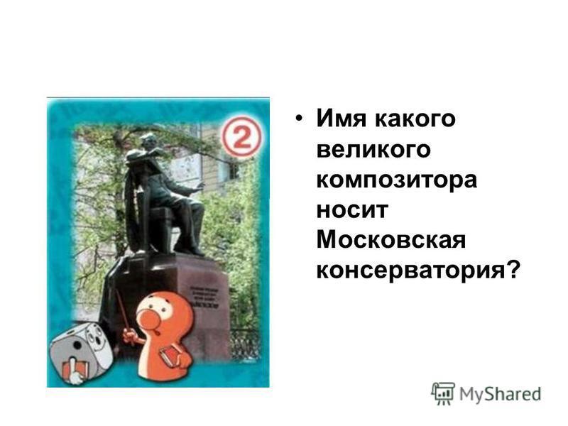 Имя какого великого композитора носит Московская консерватория?
