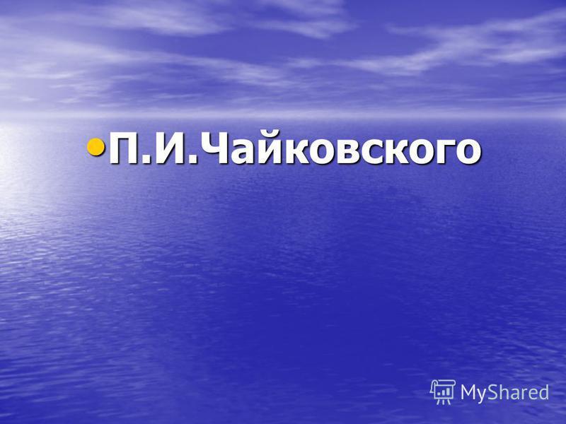 П.И.Чайковского П.И.Чайковского