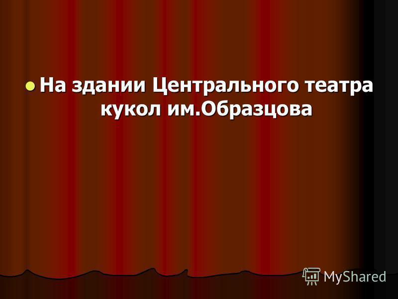 На здании Центрального театра кукол им.Образцова На здании Центрального театра кукол им.Образцова