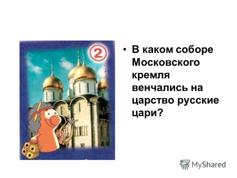 В каком соборе Московского кремля венчались на царство русские цари?